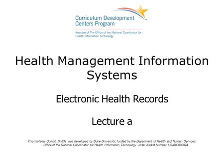 Health Management Information Systems Electronic Health Records Lecture a This material Comp6_Unit3a was developed by Duke University, funded by the Department.