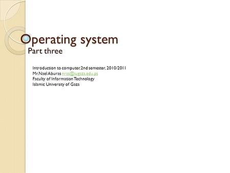 Operating system Part three Introduction to computer, 2nd semester, 2010/2011 Mr.Nael Aburas Faculty of Information.