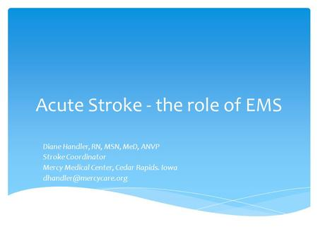 Acute Stroke - the role of EMS Diane Handler, RN, MSN, MeD, ANVP Stroke Coordinator Mercy Medical Center, Cedar Rapids. Iowa