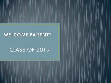 WELCOME PARENTS CLASS OF 2019.
