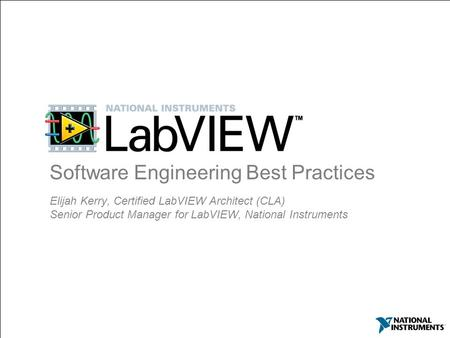 Elijah Kerry, Certified LabVIEW Architect (CLA) Senior Product Manager for LabVIEW, National Instruments Software Engineering Best Practices.