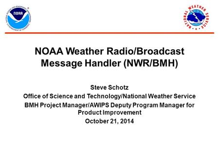 NOAA Weather Radio/Broadcast Message Handler (NWR/BMH) Steve Schotz Office of Science and Technology/National Weather Service BMH Project Manager/AWIPS.