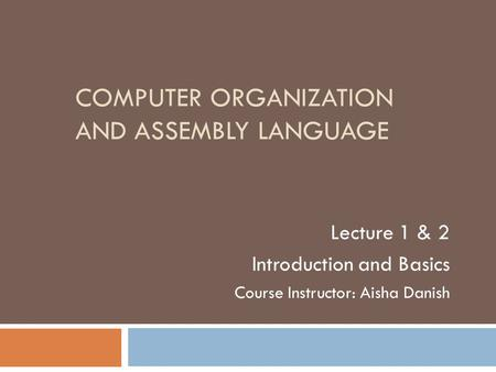 COMPUTER ORGANIZATION AND ASSEMBLY LANGUAGE Lecture 1 & 2 Introduction and Basics Course Instructor: Aisha Danish.