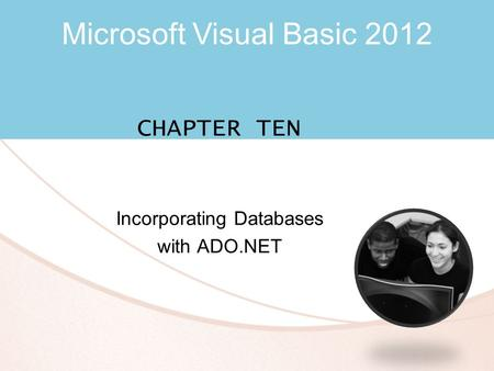 Microsoft Visual Basic 2012 CHAPTER TEN Incorporating Databases with ADO.NET.