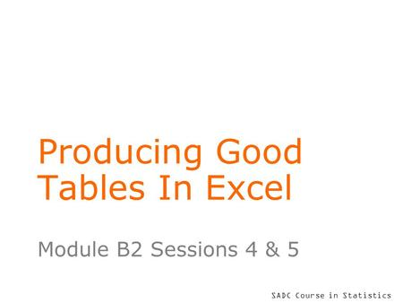 SADC Course in Statistics Producing Good Tables In Excel Module B2 Sessions 4 & 5.