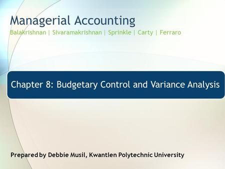 Managerial Accounting Balakrishnan | Sivaramakrishnan | Sprinkle | Carty | Ferraro Chapter 8: Budgetary Control and Variance Analysis Prepared by Debbie.