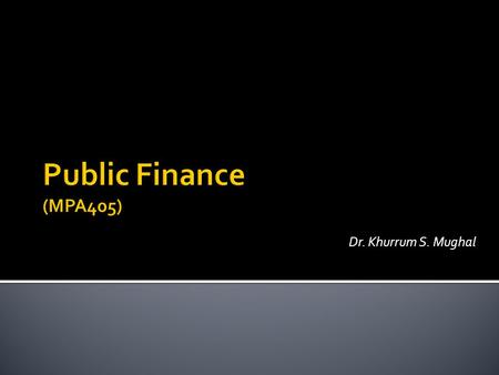 Dr. Khurrum S. Mughal.  Introduction to Public Finance  Evaluating Public Finance and Role of the Government  Public goods and Externalities  Public.
