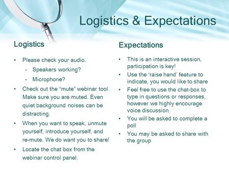 "Logistics & Expectations Logistics Please check your audio. –Speakers working? –Microphone? Check out the ""mute"" webinar tool. Make sure you are muted."