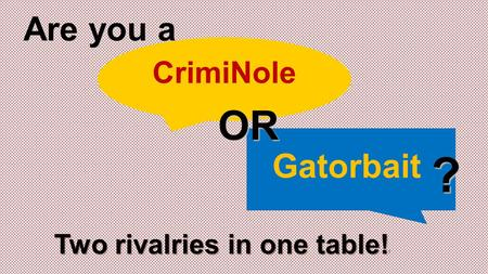 CrimiNole Gatorbait OR ? Are you a Two rivalries in one table! Two rivalries in one table! !
