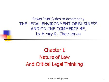 1Prentice Hall © 2005 PowerPoint Slides to accompany THE LEGAL ENVIRONMENT OF BUSINESS AND ONLINE COMMERCE 4E, by Henry R. Cheeseman Chapter 1 Nature of.