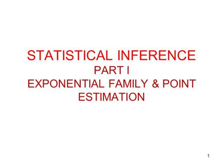 1 STATISTICAL INFERENCE PART I EXPONENTIAL FAMILY & POINT ESTIMATION.