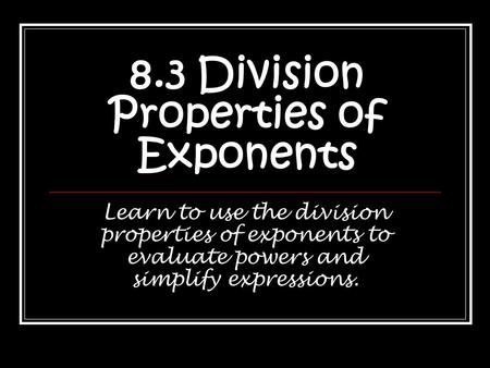 8.3 Division Properties of Exponents Learn to use the division properties of exponents to evaluate powers and simplify expressions.