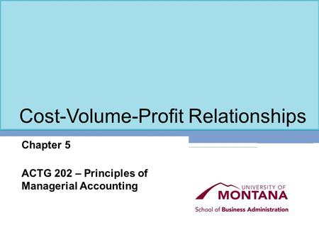 Cost-Volume-Profit Relationships Chapter 5 ACTG 202 – Principles of Managerial Accounting.