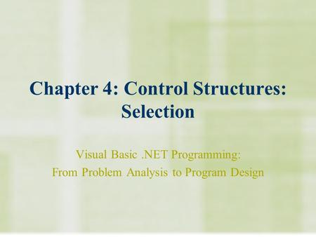 Chapter 4: Control Structures: Selection Visual Basic.NET Programming: From Problem Analysis to Program Design.