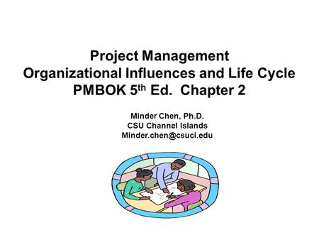 Project Management Organizational Influences and Life Cycle PMBOK 5 th Ed. Chapter 2 Minder Chen, Ph.D. CSU Channel Islands