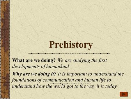 Prehistory What are we doing? We are studying the first developments of humankind Why are we doing it? It is important to understand the foundations of.