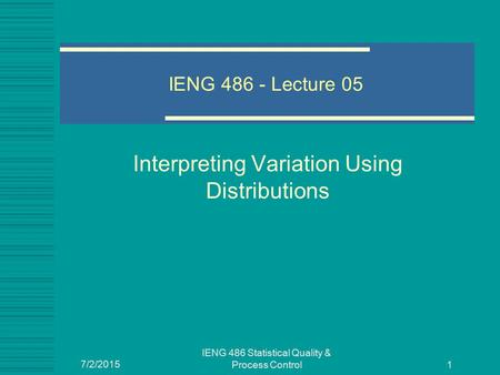 7/2/2015 IENG 486 Statistical Quality & Process Control 1 IENG 486 - Lecture 05 Interpreting Variation Using Distributions.