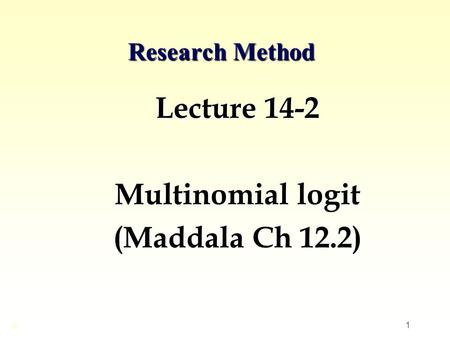 1 Research Method Lecture 14-2 Multinomial logit (Maddala Ch 12.2) ©