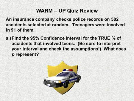 WARM – UP Quiz Review An insurance company checks police records on 582 accidents selected at random. Teenagers were involved in 91 of them. a.)	Find.