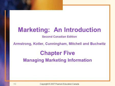 Copyright © 2007 Pearson Education Canada5-1 Marketing: An Introduction Second Canadian Edition Armstrong, Kotler, Cunningham, Mitchell and Buchwitz Chapter.