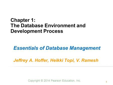 Chapter 1: The Database Environment and Development Process Essentials of Database Management Jeffrey A. Hoffer, Heikki Topi, V. Ramesh Copyright © 2014.