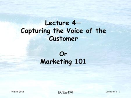 Lecture 4— Capturing the Voice of the Customer Or Marketing 101