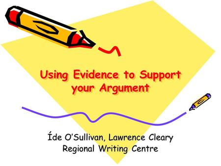 Using Evidence to Support your Argument Íde O'Sullivan, Lawrence Cleary Regional Writing Centre.