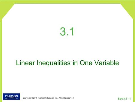 Copyright © 2010 Pearson Education, Inc. All rights reserved Sec 3.1 - 1 3.1 Linear Inequalities in One Variable.