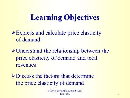 Chapter 20 - Demand and Supply Elasticity1 Learning Objectives  Express and calculate price elasticity of demand  Understand the relationship between.