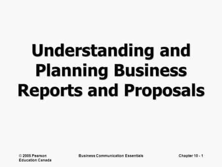 © 2005 Pearson Education Canada Business Communication EssentialsChapter 10 - 1 Understanding and Planning Business Reports and Proposals.