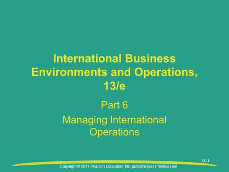 Copyright © 2011 Pearson Education, Inc. publishing as Prentice Hall 18-1 International Business Environments and Operations, 13/e Part 6 Managing International.