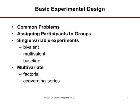 © 2001 Dr. Laura Snodgrass, Ph.D.1 Basic Experimental Design Common Problems Assigning Participants to Groups Single variable experiments –bivalent –multivalent.