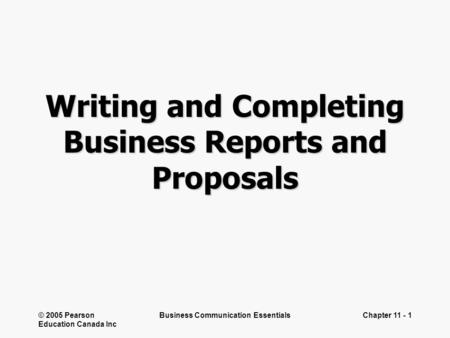 © 2005 Pearson Education Canada Inc Business Communication EssentialsChapter 11 - 1 Writing and Completing Business Reports and Proposals.