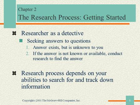 Copyright c 2001 The McGraw-Hill Companies, Inc.1 Chapter 2 The Research Process: Getting Started Researcher as a detective Seeking answers to questions.