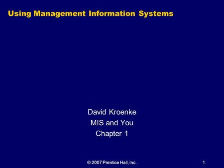 © 2007 Prentice Hall, Inc.1 Using Management Information Systems David Kroenke MIS and You Chapter 1.