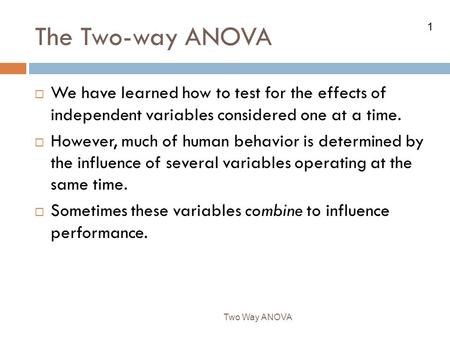 The Two-way ANOVA We have learned how to test for the effects of independent variables considered one at a time. However, much of human behavior is determined.