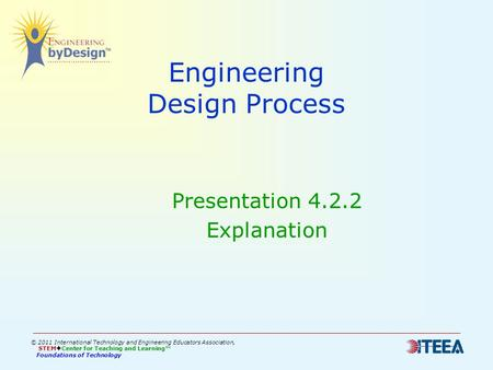Engineering Design Process Presentation 4.2.2 Explanation © 2011 International Technology and Engineering Educators Association, STEM  Center for Teaching.