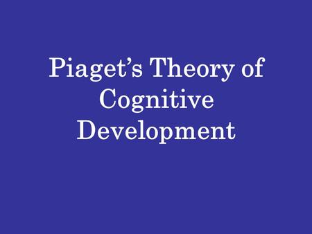 Piaget's Theory of Cognitive Development. Basic Building Blocks of the Theory SCHEMA – Mental Frameworks to organize and interpret information Assimilation.