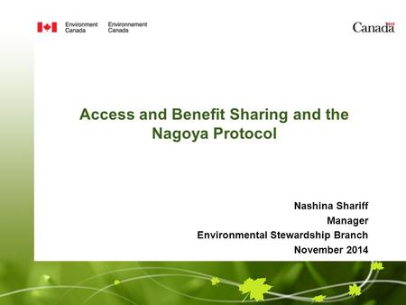 Access and Benefit Sharing and the Nagoya Protocol Nashina Shariff Manager Environmental Stewardship Branch November 2014.