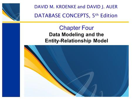 Data Modeling and the Entity-Relationship Model Chapter Four DAVID M. KROENKE and DAVID J. AUER DATABASE CONCEPTS, 5 th Edition.