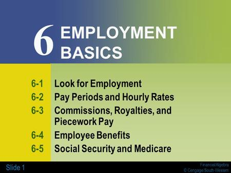 Financial Algebra © Cengage/South-Western Slide 1 EMPLOYMENT BASICS 6-1Look for Employment 6-2Pay Periods and Hourly Rates 6-3Commissions, Royalties, and.