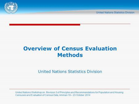 United Nations Workshop on Revision 3 of Principles and Recommendations for Population and Housing Censuses and Evaluation of Census Data, Amman 19 – 23.