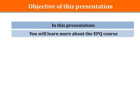 Objective of this presentation In this presentation: You will learn more about the EPQ course.