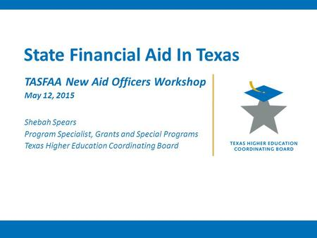 State Financial Aid In Texas TASFAA New Aid Officers Workshop May 12, 2015 Shebah Spears Program Specialist, Grants and Special Programs Texas Higher Education.