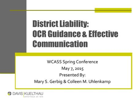 District Liability: OCR Guidance & Effective Communication WCASS Spring Conference May 7, 2015 Presented By: Mary S. Gerbig & Colleen M. Uhlenkamp.