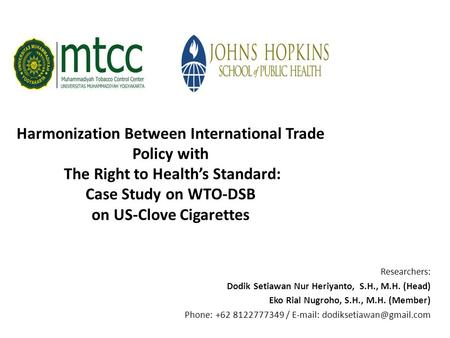SRG JHSPH-MTCC 2014 Harmonization Between International Trade Policy with The Right to Health's Standard: Case Study on WTO-DSB on US-Clove Cigarettes.