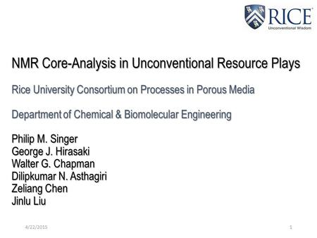 NMR Core-Analysis in Unconventional Resource Plays Rice University Consortium on Processes in Porous Media Department of Chemical & Biomolecular Engineering.