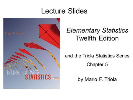 Lecture Slides Elementary Statistics Twelfth Edition and the Triola Statistics Series Chapter 5 by Mario F. Triola.