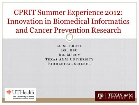 E LISE B RUNE D R. H SU D R. M C COY T EXAS A&M U NIVERSITY B IOMEDICAL S CIENCE CPRIT Summer Experience 2012: Innovation in Biomedical Informatics and.