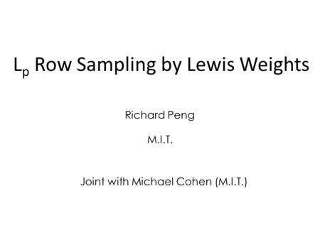 L p Row Sampling by Lewis Weights Richard Peng Joint with Michael Cohen (M.I.T.) M.I.T.